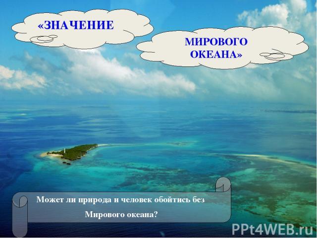 «ЗНАЧЕНИЕ МИРОВОГО ОКЕАНА» Может ли природа и человек обойтись без Мирового океана?