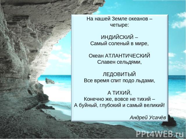 Найди ошибки. На нашей Земле океанов – Четыре: АТЛАНТИЧЕСКИЙ – Самый соленый в мире, Океан ИНДИЙСКИЙ Славен сельдями, ТИХИЙ Все время спит подо льдами, А СЕВЕРНЫЙ ЛЕДОВИТЫЙ, Конечно же, вовсе не тихий – А буйный, глубокий и самый великий!