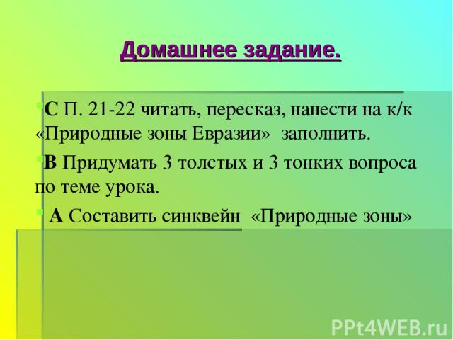 Домашнее задание. С П. 21-22 читать, пересказ, нанести на к/к «Природные зоны Евразии» заполнить. В Придумать 3 толстых и 3 тонких вопроса по теме урока. А Составить синквейн «Природные зоны»