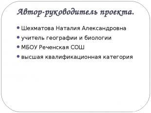 Автор-руководитель проекта. Шехматова Наталия Александровна учитель географии и