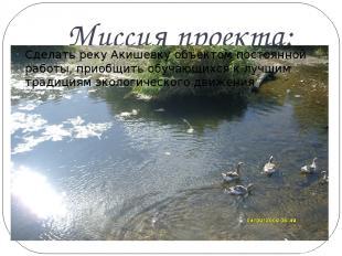 Миссия проекта: Сделать реку Акишевку объектом постоянной работы, приобщить обуч