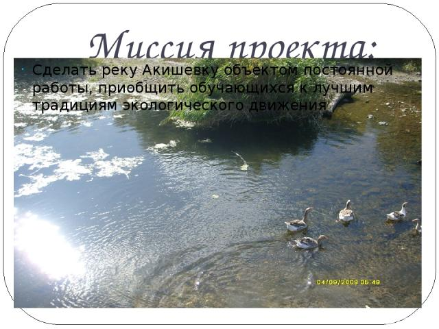 Миссия проекта: Сделать реку Акишевку объектом постоянной работы, приобщить обучающихся к лучшим традициям экологического движения
