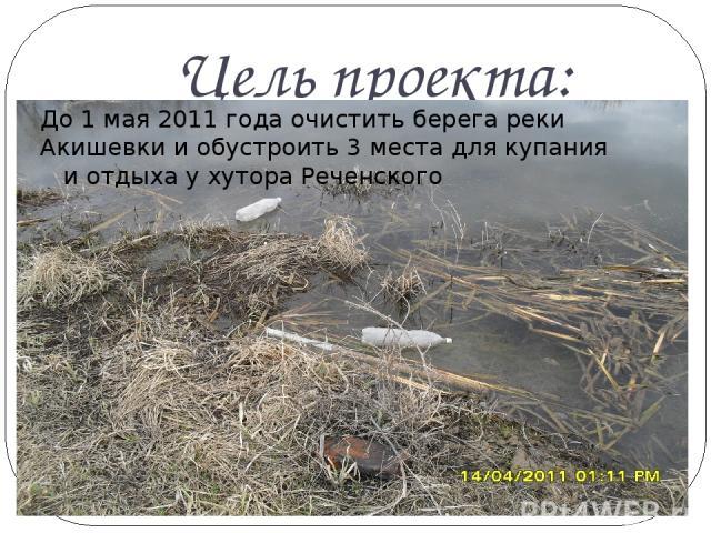 Цель проекта: До 1 мая 2011 года очистить берега реки Акишевки и обустроить 3 места для купания и отдыха у хутора Реченского
