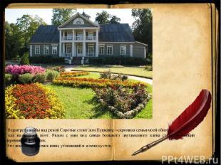 В центре усадьбы над рекой Соротью стоит дом Пушкина: «скромная семьи моей обите