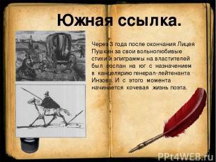 Через 3 года после окончания Лицея Пушкин за свои вольнолюбивые стихи и эпиграмм
