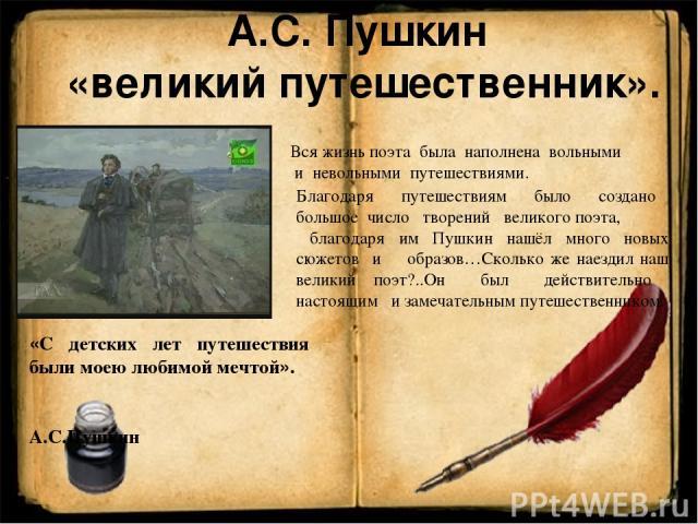А.С. Пушкин «великий путешественник». «С детских лет путешествия были моею любимой мечтой». А.С.Пушкин Вся жизнь поэта была наполнена вольными и невольными путешествиями. Благодаря путешествиям было создано большое число творений великого поэта, бла…