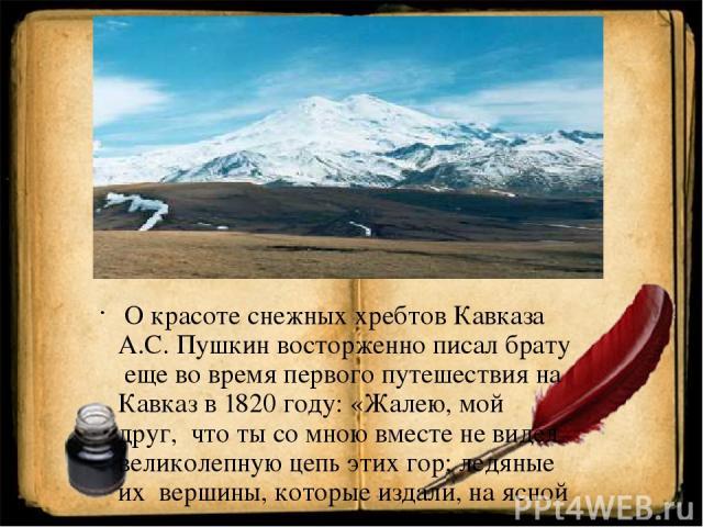О красоте снежных хребтов Кавказа А.С. Пушкин восторженно писал брату еще во время первого путешествия на Кавказ в 1820 году: «Жалею, мой друг, что ты со мною вместе не видел великолепную цепь этих гор; ледяные их вершины, которые издали, на ясной з…