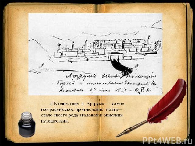«Путешествие в Арзрум»— самое географическое произведение поэта— стало своего рода эталоном в описании путешествий.