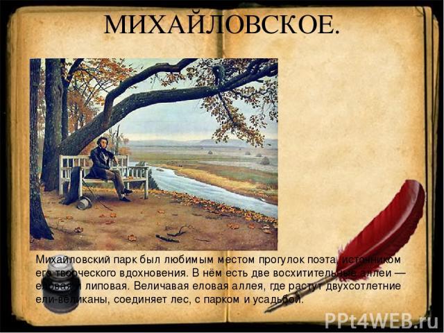 МИХАЙЛОВСКОЕ. Михайловский парк был любимым местом прогулок поэта, источником его творческого вдохновения. В нём есть две восхитительные аллеи — еловая и липовая. Величавая еловая аллея, где растут двухсотлетние ели-великаны, соединяет лес, с парком…
