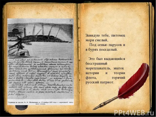 Завидую тебе, питомец моря смелый, Под сенью парусов и в бурях поседелый. Это был выдающийся бесстрашный мореплаватель, знаток истории и теории флота, горячий русский патриот.