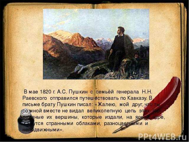 В мае 1820 г. А.С. Пушкин с семьёй генерала Н.Н. Раевского отправился путешествовать по Кавказу. В письме брату Пушкин писал: «Жалею, мой друг, что ты со мной вместе не видал великолепную цепь этих гор: ледяные их вершины, которые издали, на ясной з…