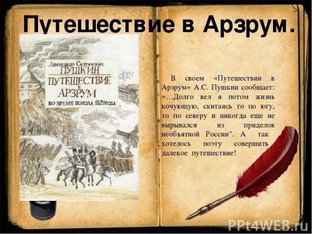 Путешествие в Арзрум. В своем «Путешествии в Арзрум» А.С. Пушкин сообщает: «…Долго вел я потом жизнь кочующую, скитаясь то по югу, то по северу и никогда еще не вырывался из приделов необъятной России