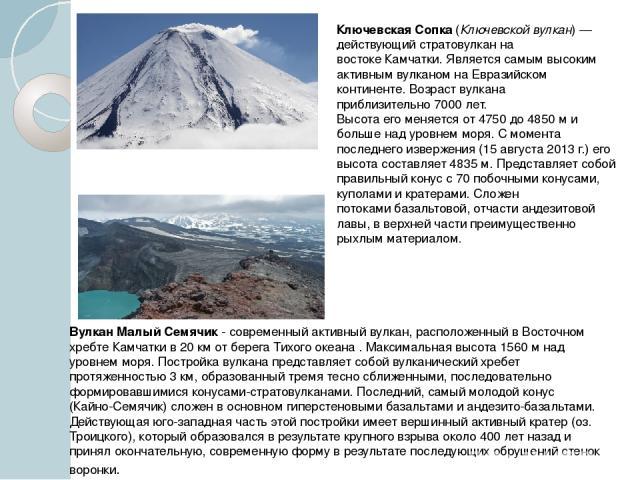 Ключевска я Со пка(Ключевской вулкан)— действующийстратовулканна востокеКамчатки. Является самым высоким активным вулканом наЕвразийском континенте. Возраст вулкана приблизительно7000 лет. Высота его меняется от 4750 до 4850м и большенад ур…