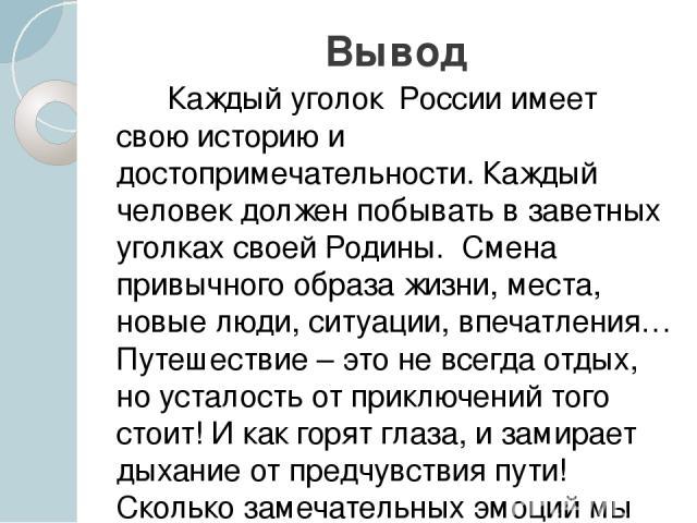 Вывод Каждый уголок России имеет свою историю и достопримечательности. Каждый человек должен побывать в заветных уголках своей Родины. Смена привычного образа жизни, места, новые люди, ситуации, впечатления… Путешествие – это не всегда отдых, но уст…