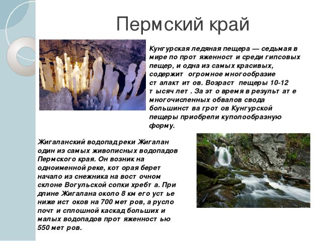 Пермский край Кунгурская ледяная пещера — седьмая в мире по протяженности среди гипсовых пещер, и одна из самых красивых, содержит огромное многообразие сталактитов. Возраст пещеры 10-12 тысяч лет. За это время в результате многочисленных обвалов св…
