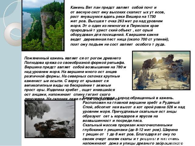 Камень Ветлан представляет собой почти отвесную систему высоких скалистых утесов, растянувшуюся вдоль реки Вишера на 1750 метров. Высшая точка 263 метра над уровнем моря. Это один из немногих в Пермском крае природный туристский объект, который обор…