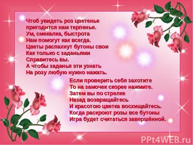 Чтоб увидеть роз цветенье пригодится нам терпенье. Ум, смекалка, быстрота Нам помогут как всегда. Цветы распахнут бутоны свои Как только с заданьями Справитесь вы. А чтобы заданья эти узнать На розу любую нужно нажать. Если проверить себя захотите Т…