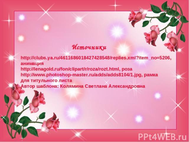 Источники http://clubs.ya.ru/4611686018427428548/replies.xml?item_no=5206, анимация http://lenagold.ru/fon/clipart/r/roza/rozt.html, роза http://www.photoshop-master.ru/adds/adds8104/1.jpg, рамка для титульного листа Автор шаблона: Колямина Светлана…