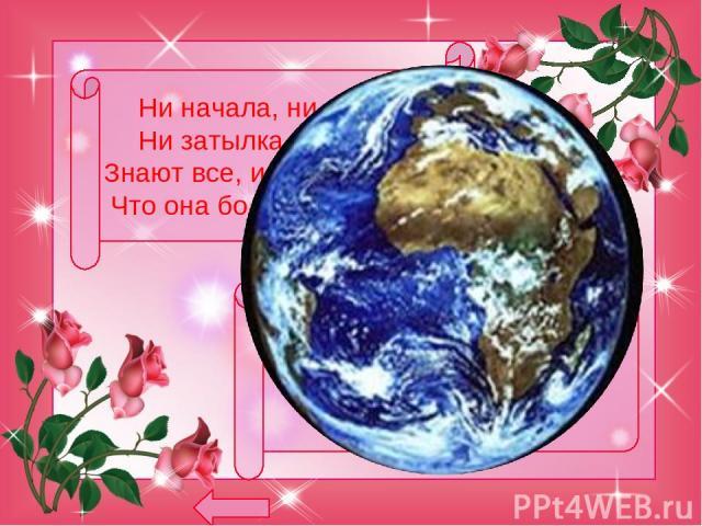 Ни начала, ни конца, Ни затылка, ни лица, Знают все, и млад, и стар, Что она большущий шар. земля