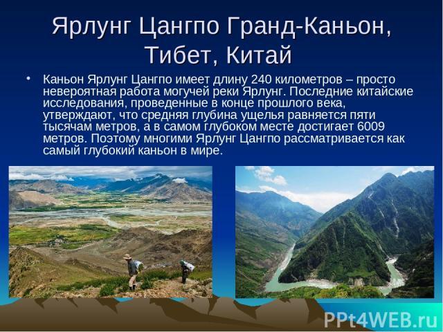 Ярлунг Цангпо Гранд-Каньон, Тибет, Китай Каньон Ярлунг Цангпо имеет длину 240 километров – просто невероятная работа могучей реки Ярлунг. Последние китайские исследования, проведенные в конце прошлого века, утверждают, что средняя глубина ущелья рав…