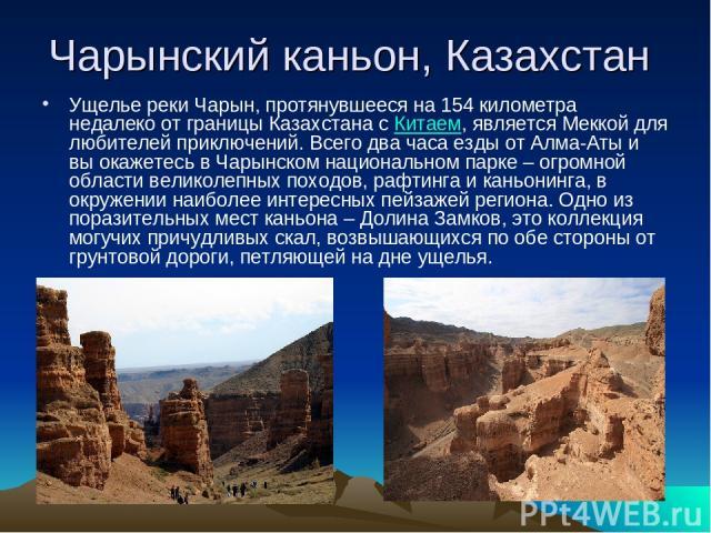 Чарынский каньон, Казахстан Ущелье реки Чарын, протянувшееся на 154 километра недалеко от границы Казахстана сКитаем, является Меккой для любителей приключений. Всего два часа езды от Алма-Аты и вы окажетесь в Чарынском национальном парке – огромно…