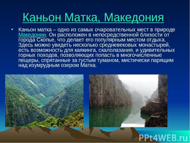 Каньон Матка, Македония Каньон матка – одно из самых очаровательных мест в природеМакедонии. Он расположен в непосредственной близости от города Скопье, что делает его популярным местом отдыха. Здесь можно увидеть несколько средневековых монастырей…