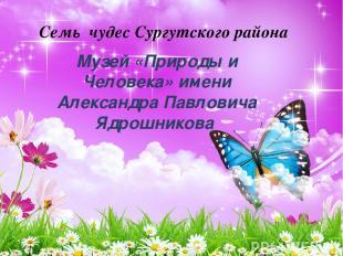Семь чудес Сургутского района Музей «Природы и Человека» имени Александра Павлов