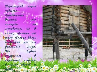 Переступив порог чудного деревянного домика, мы замерли на мгновение, не в силах
