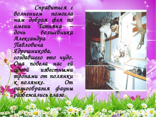 Справиться с волнением помогла нам добрая фея по имени Татьяна – дочь волшебника Александра Павловича Ядрошникова, создавшего это чудо. Она повела нас ей одной известными тропами от полянки к полянке. От разнообразия фауны разбежались глаза.