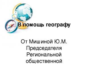В помощь географу От Мишиной Ю.М. Председателя Региональной общественной организ