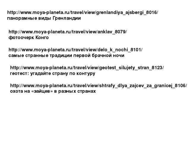 http://www.moya-planeta.ru/travel/view/grenlandiya_ajsbergi_8016/ панорамные виды Гренландии http://www.moya-planeta.ru/travel/view/anklav_8079/ фотоочерк Конго http://www.moya-planeta.ru/travel/view/delo_k_nochi_8101/ самые странные традиции первой…