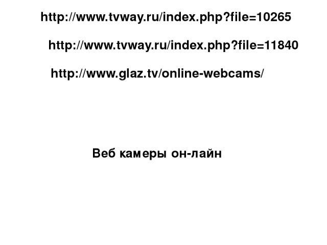 http://www.tvway.ru/index.php?file=10265 http://www.tvway.ru/index.php?file=11840 Веб камеры он-лайн http://www.glaz.tv/online-webcams/