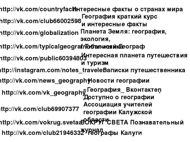 http://vk.com/countryfacts http://vk.com/club66002598 География краткий курс и интересные факты http://vk.com/globalization Планета Земля: география, экология, глобалистика http://vk.com/typicalgeograf Типичный Географ http://vk.com/public60394803 И…