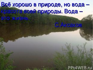 Всё хорошо в природе, но вода – красота всей природы. Вода – это жизнь. С.Аксако