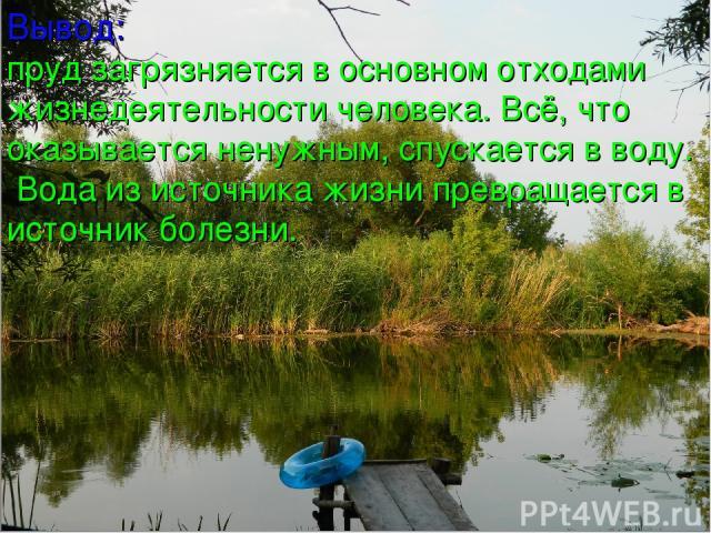 Вывод: пруд загрязняется в основном отходами жизнедеятельности человека. Всё, что оказывается ненужным, спускается в воду. Вода из источника жизни превращается в источник болезни.