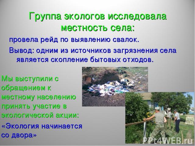 Группа экологов исследовала местность села: провела рейд по выявлению свалок. Вывод: одним из источников загрязнения села является скопление бытовых отходов. Мы выступили с обращением к местному населению принять участие в экологической акции: «Экол…