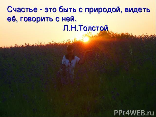 Счастье - это быть с природой, видеть её, говорить с ней. Л.Н.Толстой