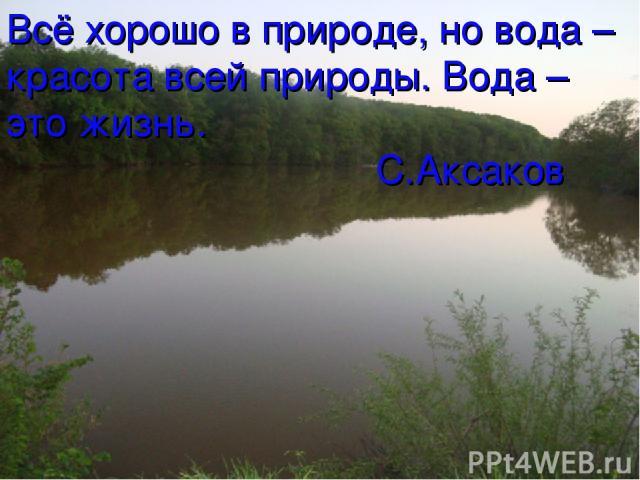 Всё хорошо в природе, но вода – красота всей природы. Вода – это жизнь. С.Аксаков