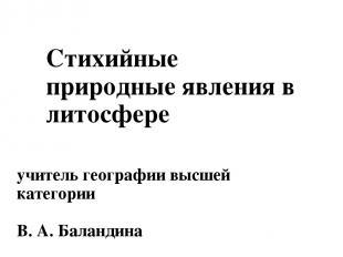 Стихийные природные явления в литосфере учитель географии высшей категории В. А.