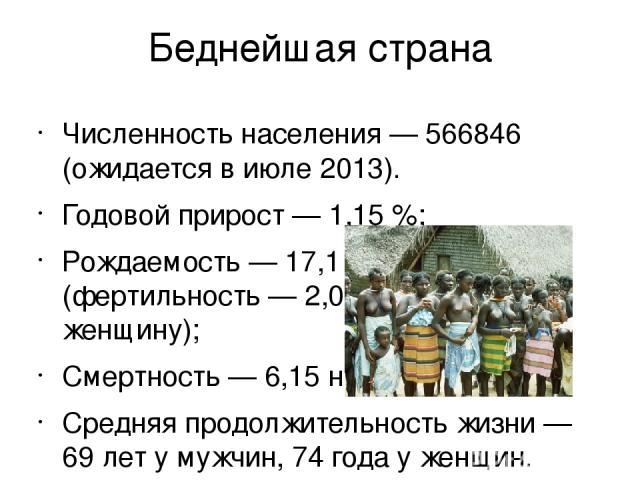 Беднейшая страна Численность населения— 566846 (ожидается в июле 2013). Годовой прирост— 1,15%; Рождаемость— 17,1 на 1000 (фертильность— 2,04 рождений на женщину); Смертность— 6,15 на 1000; Средняя продолжительность жизни— 69 лет у мужчин, 74…