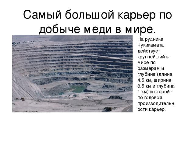 Самый большой карьер по добыче меди в мире. На руднике Чукикамата действует крупнейший в мире по размерам и глубине (длина 4.5 км, ширина 3.5 км и глубина 1 км) и второй - по годовой производительности карьер.