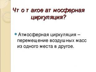 Что такое атмосферная циркуляция? Атмосферная циркуляция – перемещение воздушных