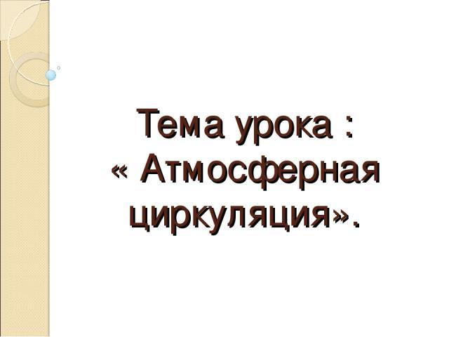 Тема урока : « Атмосферная циркуляция».