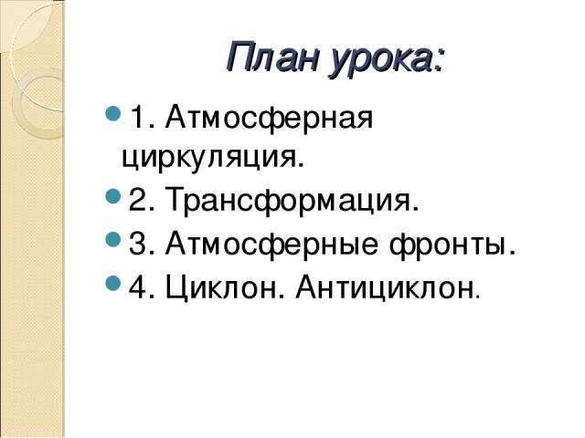 План урока: 1. Атмосферная циркуляция. 2. Трансформация. 3. Атмосферные фронты. 4. Циклон. Антициклон.