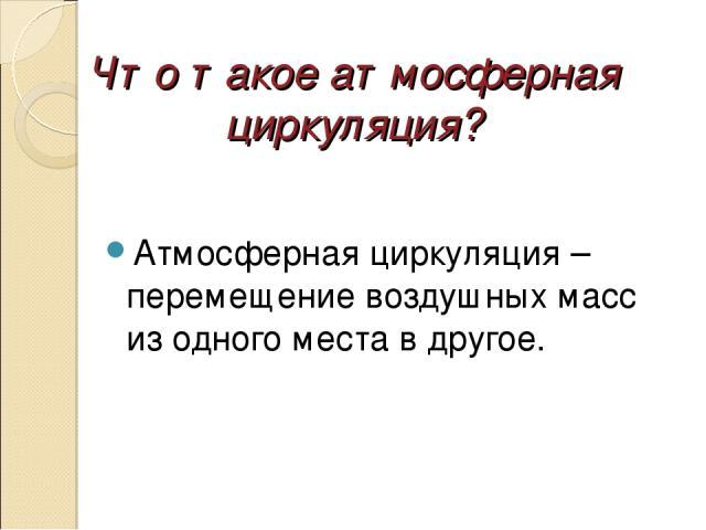 Что такое атмосферная циркуляция? Атмосферная циркуляция – перемещение воздушных масс из одного места в другое.