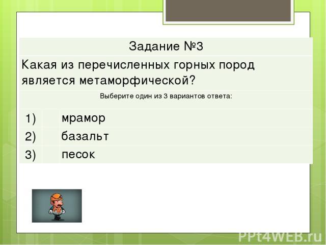 Задание №3 Какая из перечисленных горных пород является метаморфической? Выберите один из 3 вариантов ответа: 1)  мрамор 2)  базальт 3)  песок