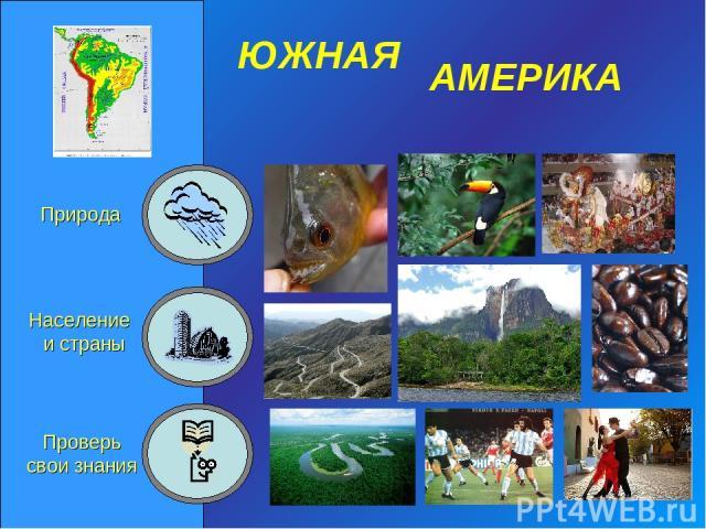 ЮЖНАЯ АМЕРИКА Природа Население и страны Проверь свои знания