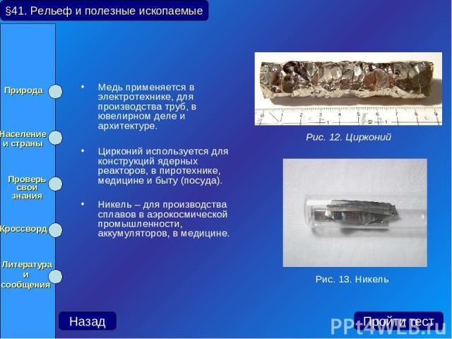 Медь применяется в электротехнике, для производства труб, в ювелирном деле и архитектуре. Цирконий используется для конструкций ядерных реакторов, в пиротехнике, медицине и быту (посуда). Никель – для производства сплавов в аэрокосмической промышлен…