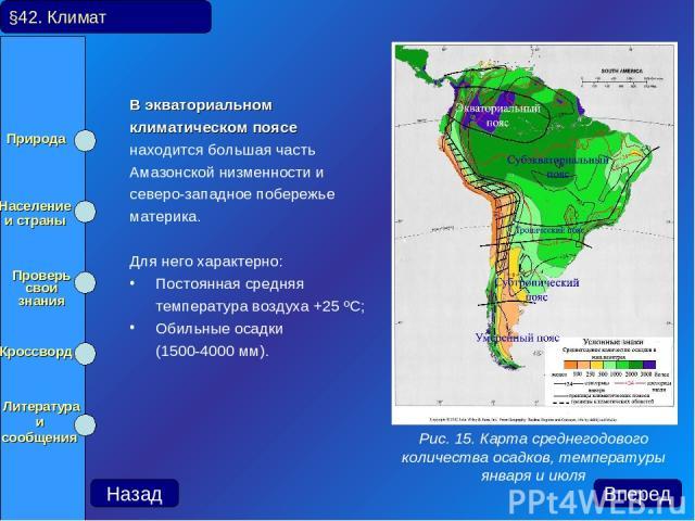 В экваториальном климатическом поясе находится большая часть Амазонской низменности и северо-западное побережье материка. Для него характерно: Постоянная средняя температура воздуха +25 ºС; Обильные осадки (1500-4000 мм). §42. Климат Рис. 15. Карта …