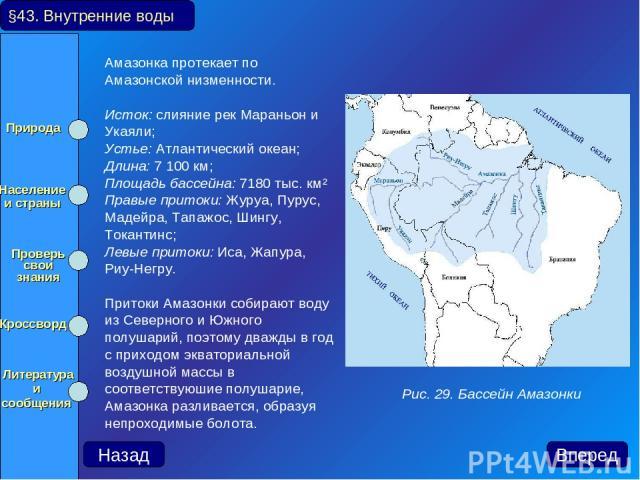 Амазонка протекает по Амазонской низменности. Исток: слияние рек Мараньон и Укаяли; Устье: Атлантический океан; Длина: 7 100 км; Площадь бассейна: 7180 тыс. км² Правые притоки: Журуа, Пурус, Мадейра, Тапажос, Шингу, Токантинс; Левые притоки: Иса, Жа…